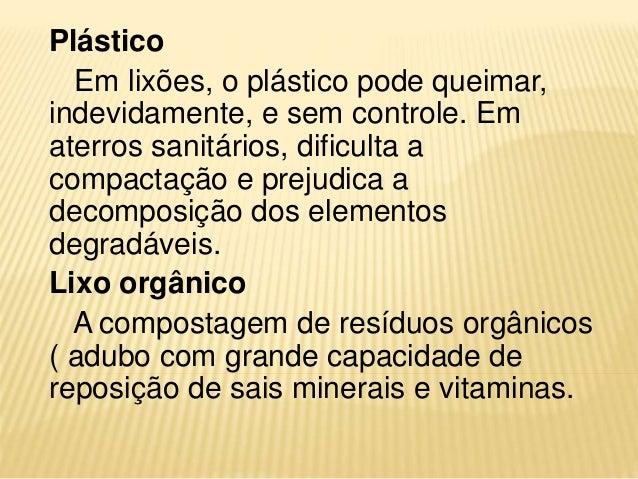 Plástico Em lixões, o plástico pode queimar, indevidamente, e sem controle. Em aterros sanitários, dificulta a compactação...