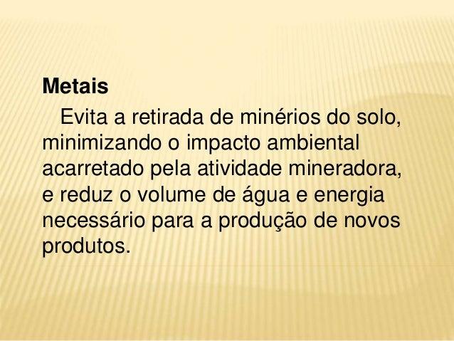 Metais Evita a retirada de minérios do solo, minimizando o impacto ambiental acarretado pela atividade mineradora, e reduz...