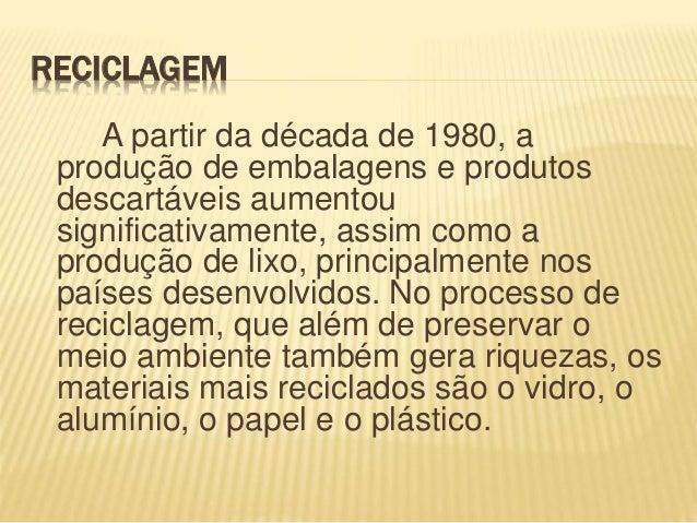 RECICLAGEM A partir da década de 1980, a produção de embalagens e produtos descartáveis aumentou significativamente, assim...