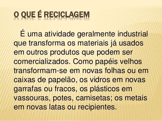 O QUE É RECICLAGEM É uma atividade geralmente industrial que transforma os materiais já usados em outros produtos que pode...