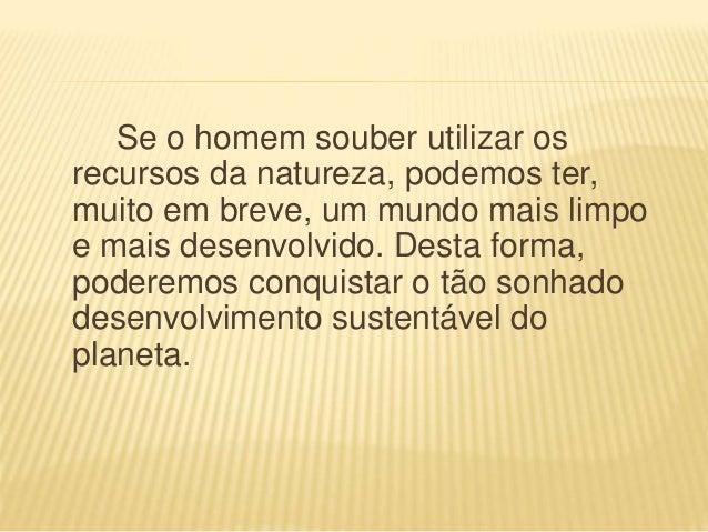 Se o homem souber utilizar os recursos da natureza, podemos ter, muito em breve, um mundo mais limpo e mais desenvolvido. ...