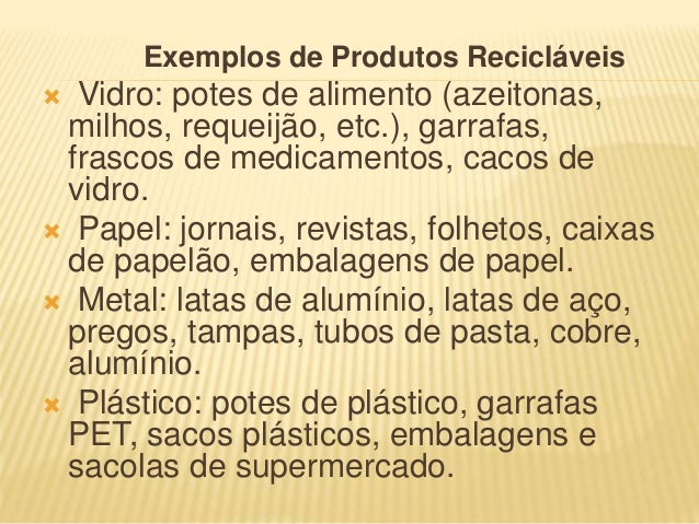 Exemplos de Produtos Recicláveis  Vidro: potes de alimento (azeitonas, milhos, requeijão, etc.), garrafas, frascos de med...
