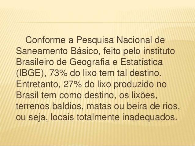 Conforme a Pesquisa Nacional de Saneamento Básico, feito pelo instituto Brasileiro de Geografia e Estatística (IBGE), 73% ...