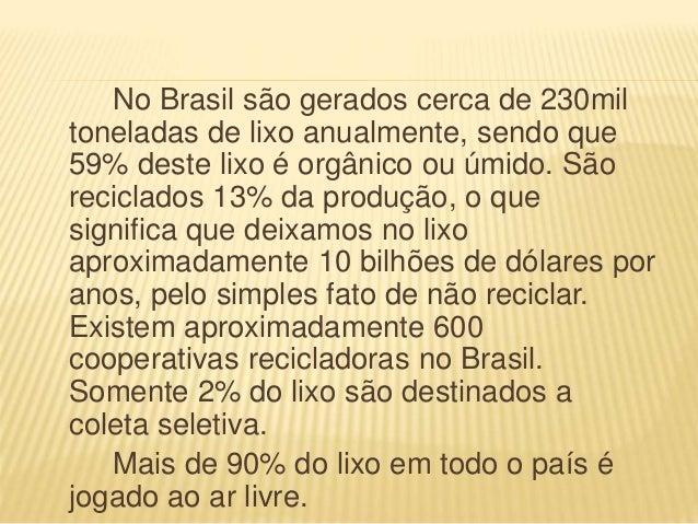 No Brasil são gerados cerca de 230mil toneladas de lixo anualmente, sendo que 59% deste lixo é orgânico ou úmido. São reci...