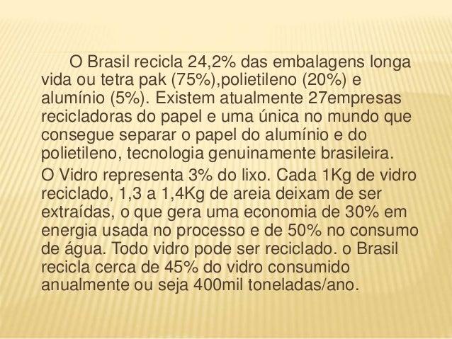 O Brasil recicla 24,2% das embalagens longa vida ou tetra pak (75%),polietileno (20%) e alumínio (5%). Existem atualmente ...