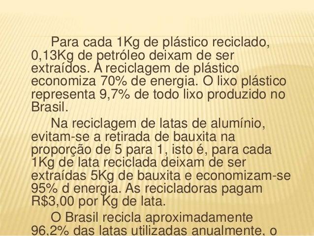 Para cada 1Kg de plástico reciclado, 0,13Kg de petróleo deixam de ser extraídos. A reciclagem de plástico economiza 70% de...