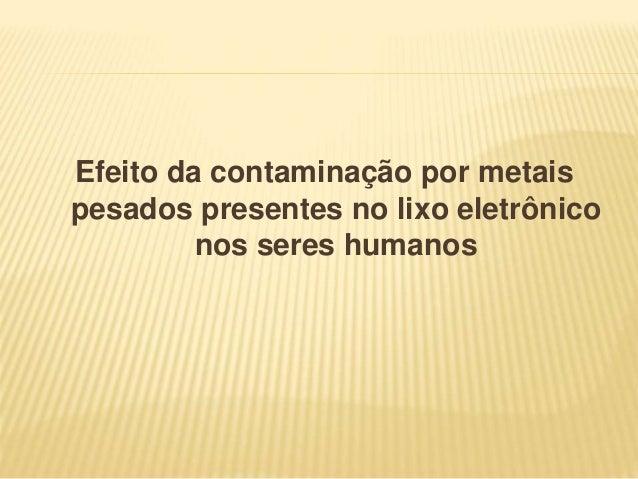 Efeito da contaminação por metais pesados presentes no lixo eletrônico nos seres humanos