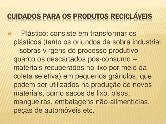 CUIDADOS PARA OS PRODUTOS RECICLÁVEIS  Plástico: consiste em transformar os plásticos (tanto os oriundos de sobra industr...