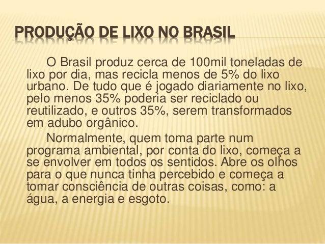PRODUÇÃO DE LIXO NO BRASIL O Brasil produz cerca de 100mil toneladas de lixo por dia, mas recicla menos de 5% do lixo urba...