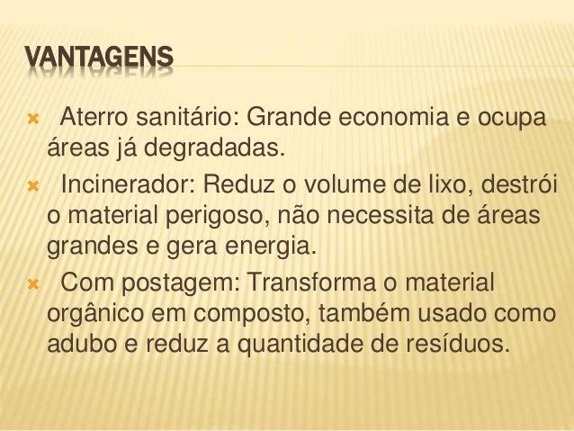 VANTAGENS  Aterro sanitário: Grande economia e ocupa áreas já degradadas.  Incinerador: Reduz o volume de lixo, destrói ...