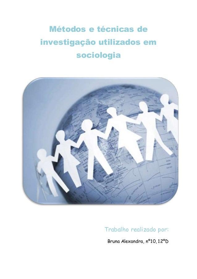 Métodos e técnicas de investigação utilizados em sociologia Trabalho realizado por: Bruna Alexandra, nº10, 12ºD