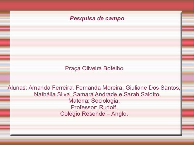 Pesquisa de campo  Praça Oliveira Botelho Alunas: Amanda Ferreira, Fernanda Moreira, Giuliane Dos Santos, Nathália Silva, ...