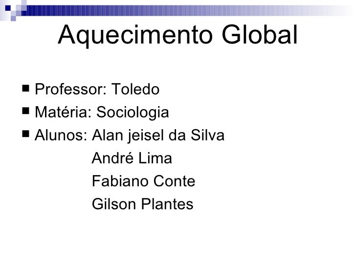 Aquecimento Global <ul><li>Professor: Toledo  </li></ul><ul><li>Matéria: Sociologia </li></ul><ul><li>Alunos: Alan jeisel ...