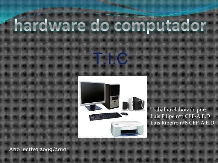 hardware do computador <br />T.I.C<br />Trabalho elaborado por:<br />Luis Filipe nº7 CEF-A.E.D<br />Luis Ribeiro nº8 CEF-A...