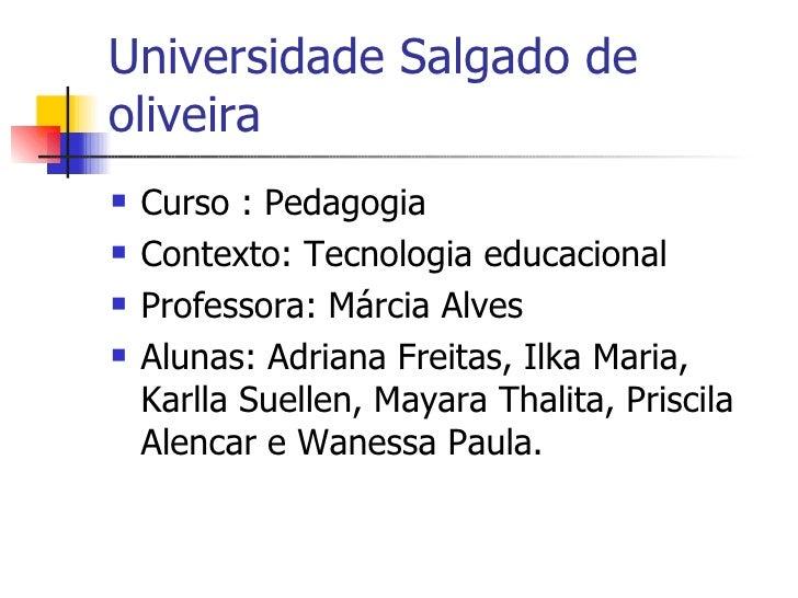 Universidade Salgado de oliveira <ul><li>Curso : Pedagogia </li></ul><ul><li>Contexto: Tecnologia educacional </li></ul><u...