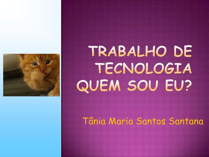 Trabalho de TecnologiaQUEM SOU EU?<br />Tânia Maria Santos Santana<br />
