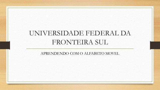 UNIVERSIDADE FEDERAL DA FRONTEIRA SUL APRENDENDO COM O ALFABETO MOVEL