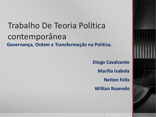 Trabalho De Teoria Política contemporânea Governança, Ordem e Transformação na Política. Diego Cavalcante Marília Isabela ...
