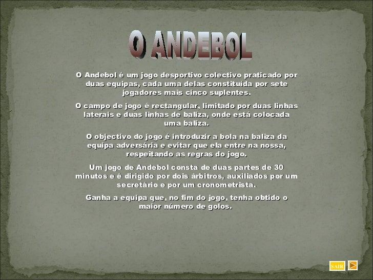 O ANDEBOL O Andebol é um jogo desportivo colectivo praticado por duas equipas, cada uma delas constituída por sete jogador...