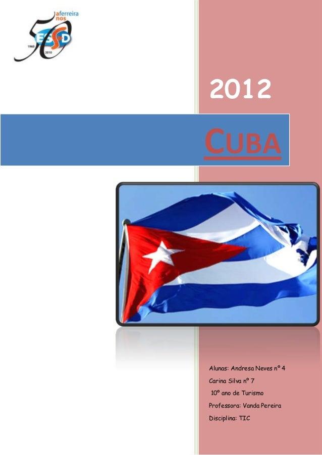 2012  CUBA  Alunas: Andresa Neves nº 4 Carina Silva nº 7 10º ano de Turismo Professora: Vanda Pereira Disciplina: TIC