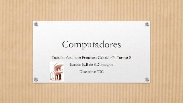 Computadores Trabalho feito por: Francisco Gabriel nº4 Turma: B Escola: E.B de S.Domingos  Disciplina: TIC