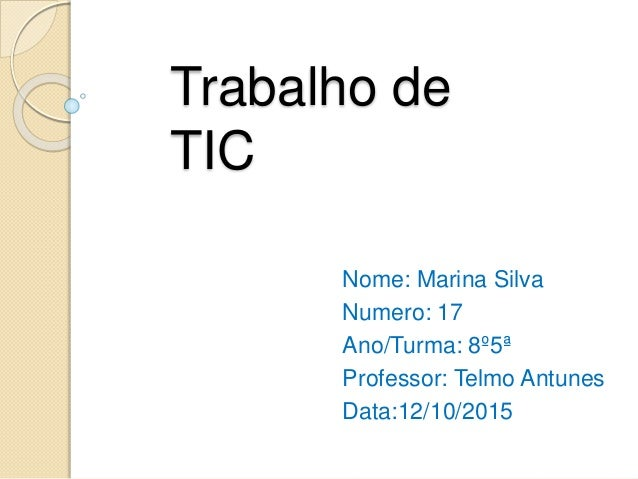 Trabalho de TIC Nome: Marina Silva Numero: 17 Ano/Turma: 8º5ª Professor: Telmo Antunes Data:12/10/2015