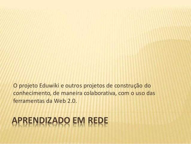 O projeto Eduwiki e outros projetos de construção doconhecimento, de maneira colaborativa, com o uso dasferramentas da Web...