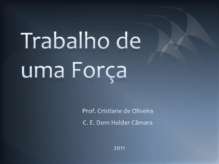 Trabalho de uma Força<br />Prof. Cristiane de Oliveira<br />C. E. Dom Helder Câmara<br />2011<br />