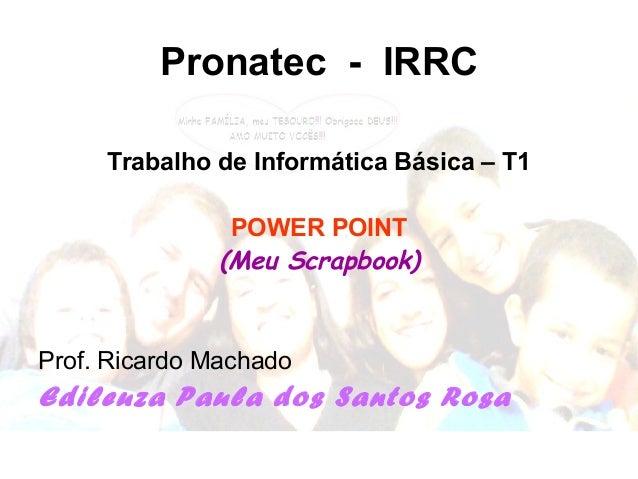 Pronatec - IRRC Trabalho de Informática Básica – T1 POWER POINT (Meu Scrapbook) Prof. Ricardo Machado Edileuza Paula dos S...