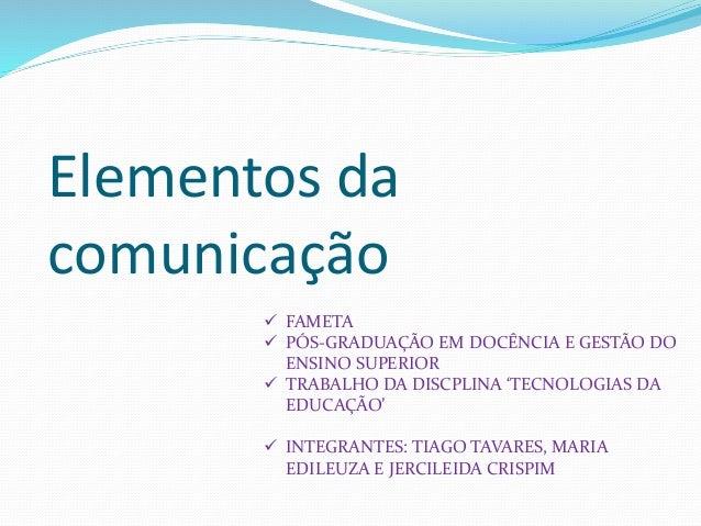Elementos da comunicação  FAMETA  PÓS-GRADUAÇÃO EM DOCÊNCIA E GESTÃO DO ENSINO SUPERIOR  TRABALHO DA DISCPLINA 'TECNOLO...