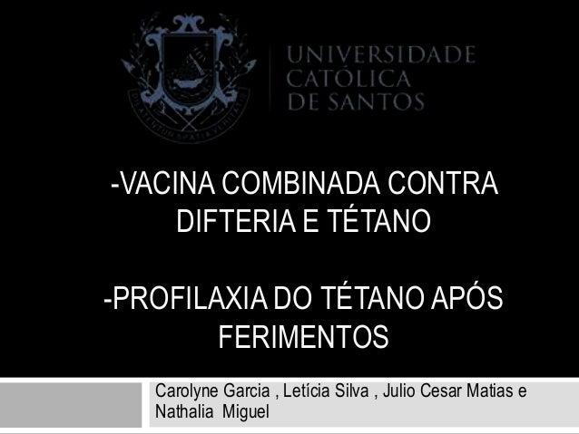 -VACINA COMBINADA CONTRA DIFTERIA E TÉTANO -PROFILAXIA DO TÉTANO APÓS FERIMENTOS Carolyne Garcia , Letícia Silva , Julio C...