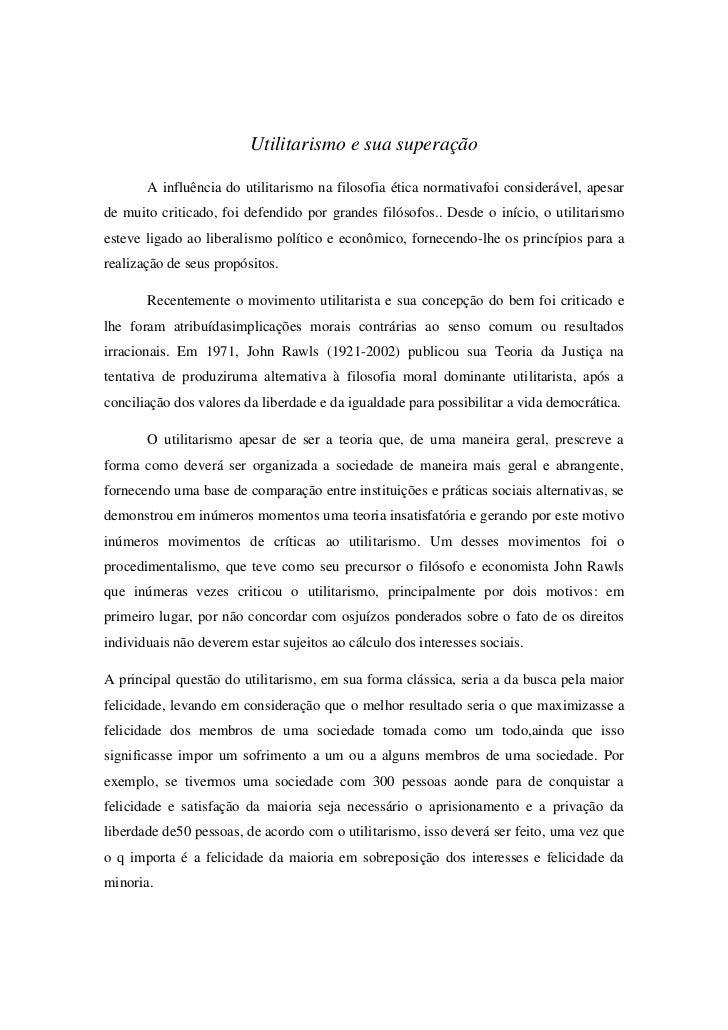 Utilitarismo e sua superação       A influência do utilitarismo na filosofia ética normativafoi considerável, apesarde mui...