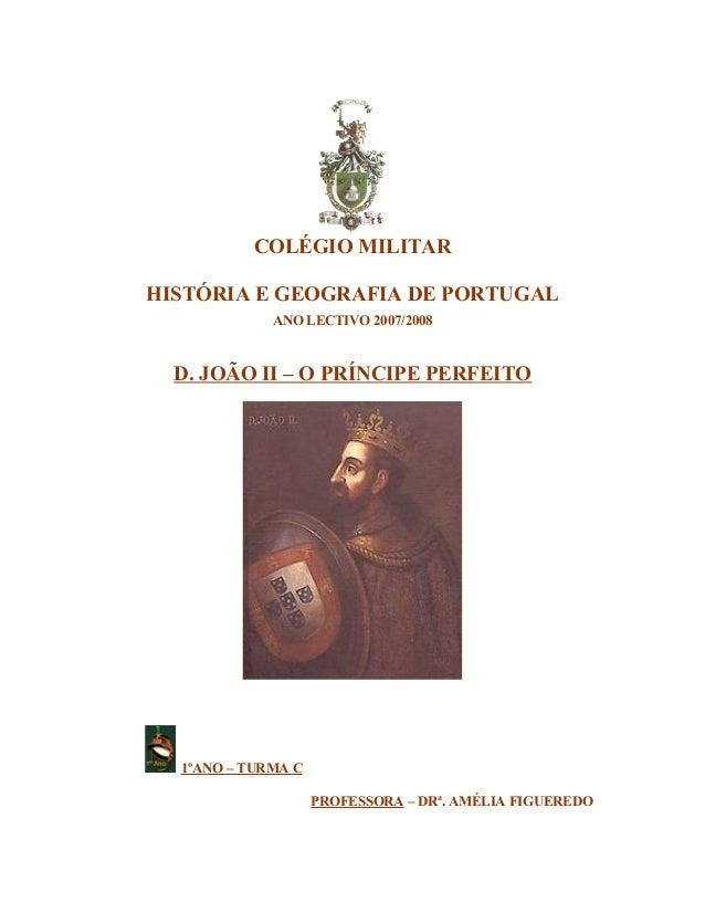 COLÉGIO MILITARHISTÓRIA E GEOGRAFIA DE PORTUGAL             ANO LECTIVO 2007/2008  D. JOÃO II – O PRÍNCIPE PERFEITO  1ºANO...