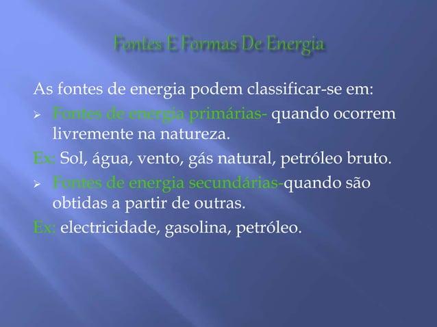 As fontes de energia podem classificar-se em:  Fontes de energia primárias- quando ocorrem livremente na natureza. Ex: So...