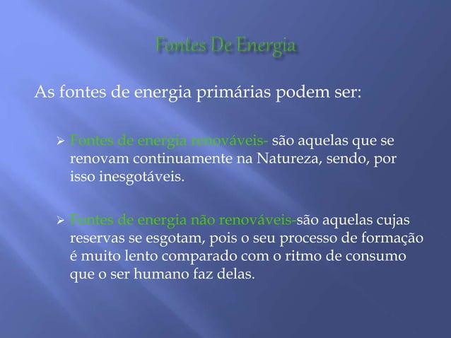 As fontes de energia primárias podem ser:  Fontes de energia renováveis- são aquelas que se renovam continuamente na Natu...
