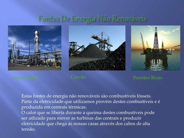 Estas fontes de energia não renováveis são combustíveis fósseis. Parte da eletricidade que utilizamos provém destes combus...