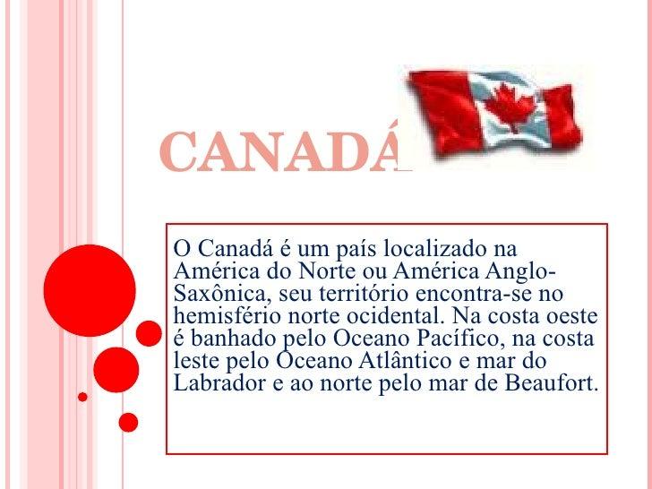 CANADÁ Canadá  O Canadá é um país localizado na América do Norte ou América Anglo-Saxônica, seu território encontra-se no ...