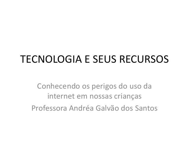 TECNOLOGIA E SEUS RECURSOS  Conhecendo os perigos do uso da  internet em nossas crianças  Professora Andréa Galvão dos San...