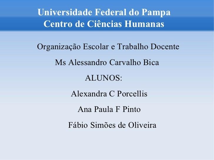 Universidade Federal do Pampa Centro de Ciências Humanas   <ul><ul><li>Organização Escolar e Trabalho Docente </li></ul></...