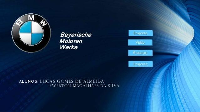 Bayerische Motoren Werke  Empresa Video Produtos Empresa  A L UNO S: LUCA S GOM E S DE A L M E IDA E W E RTO N M AG A L H ...