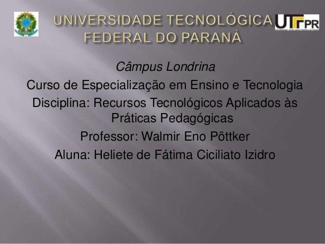 Câmpus Londrina Curso de Especialização em Ensino e Tecnologia Disciplina: Recursos Tecnológicos Aplicados às Práticas Ped...
