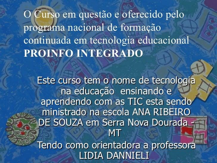 Este curso tem o nome de tecnologia na educação  ensinando e aprendendo com as TIC esta sendo ministrado na escola ANA RIB...