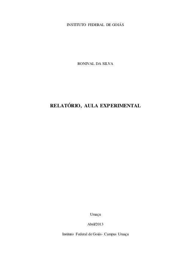 1 INSTITUTO FEDERAL DE GOIÁS RONIVAL DA SILVA RELATÓRIO, AULA EXPERIMENTAL Uruaçu Abril/2013 Instituto Federal de Goiás- C...