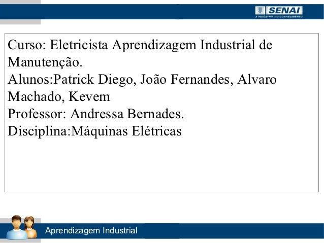 Curso: Eletricista Aprendizagem Industrial deManutenção.Alunos:Patrick Diego, João Fernandes, AlvaroMachado, KevemProfesso...