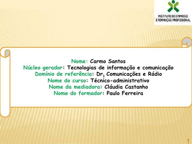 Nome: Carmo Santos<br />Núcleo gerador: Tecnologias de informação e comunicação<br />Domínio de referência: Dr1 Comunicaçõ...
