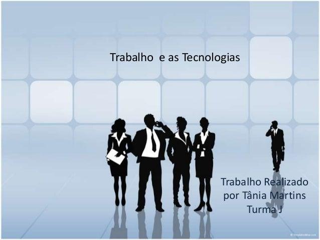 Trabalho e as Tecnologias  Trabalho Realizado por Tânia Martins Turma J