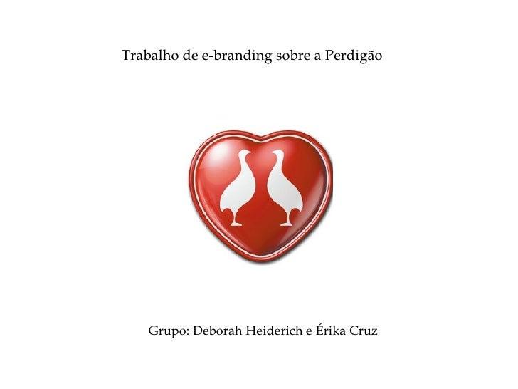 Grupo: Deborah Heiderich e Érika Cruz Trabalho de e-branding sobre a Perdigão