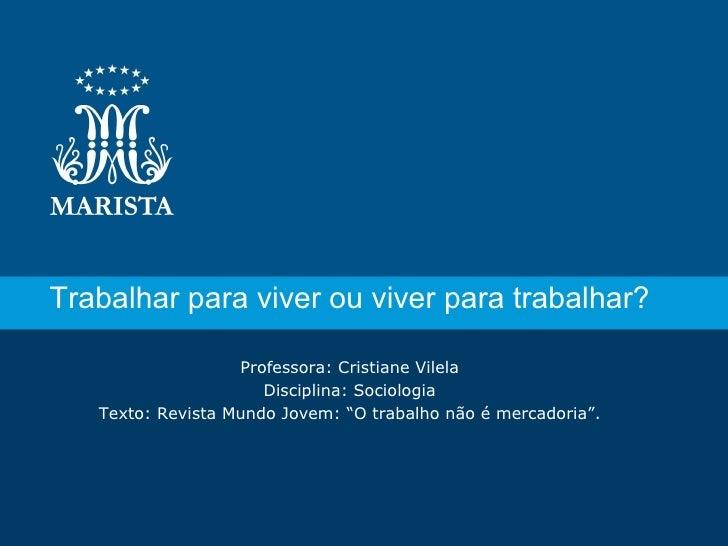 Trabalhar para viver ou viver para trabalhar?                   Professora: Cristiane Vilela                      Discipli...