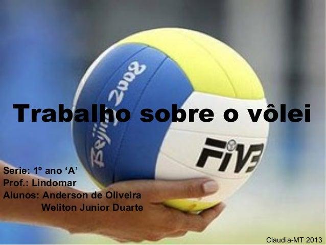 Trabalho sobre o vôlei Trabalho sobre o vôlei Serie: 1º ano 'A' Prof.: Lindomar Alunos: Anderson de Oliveira Weliton Junio...
