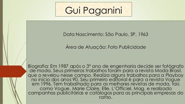 Gui Paganini Data Nascimento: São Paulo, SP, 1963 Área de Atuação: Foto Publicidade Biografia: Em 1987 após o 3º ano de en...